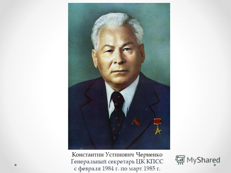 Константин Устинович Черненко Генеральный секретарь ЦК КПСС с февраля 1984 г. по март 1985 г.