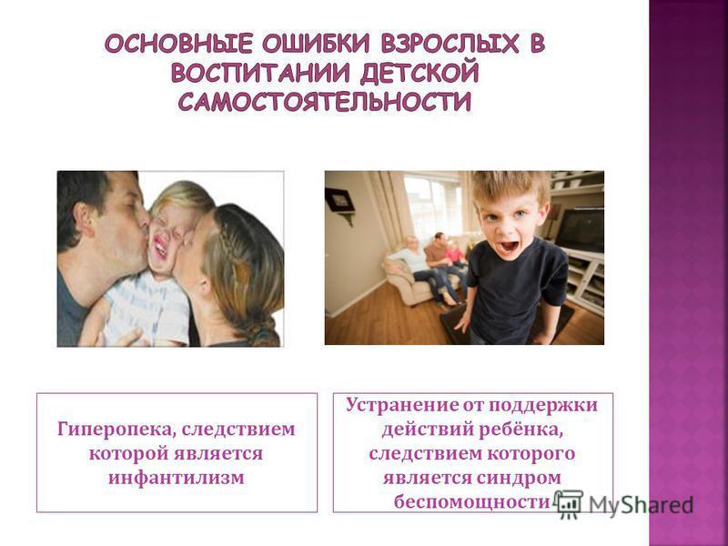 Гиперопека, следствием которой является инфантилизм Устранение от поддержки действий ребёнка, следствием которого является синдром беспомощности