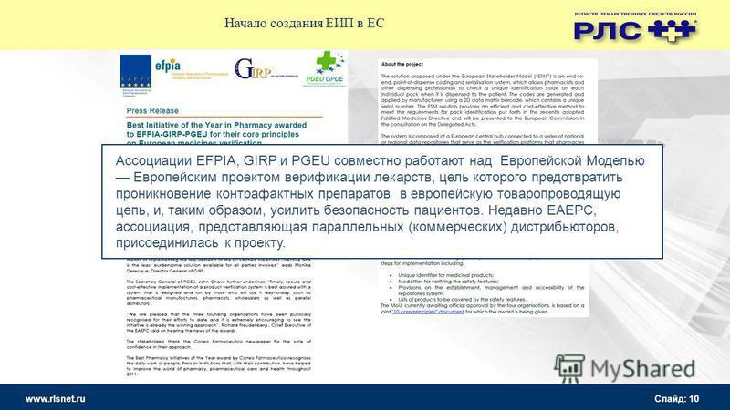 www.rlsnet.ru Слайд: 10 Начало создания ЕИП в ЕС Ассоциации EFPIA, GIRP и PGEU совместно работают над Европейской Моделью Европейским проектом верификации лекарств, цель которого предотвратить проникновение контрафактных препаратов в европейскую това