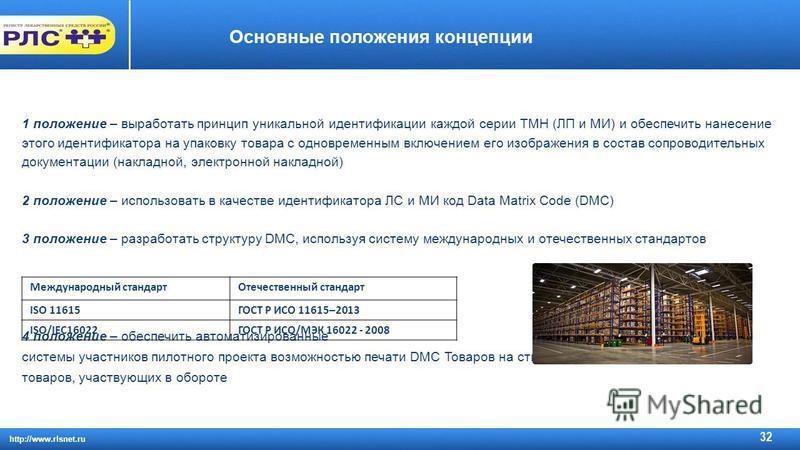 http://www.rlsnet.ru 32 Основные положения концепции 1 положение – выработать принцип уникальной идентификации каждой серии ТМН (ЛП и МИ) и обеспечить нанесение этого идентификатора на упаковку товара с одновременным включением его изображения в сост
