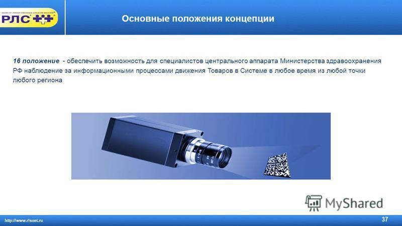 http://www.rlsnet.ru 37 Основные положения концепции 16 положение - обеспечить возможность для специалистов центрального аппарата Министерства здравоохранения РФ наблюдение за информационными процессами движения Товаров в Системе в любое время из люб