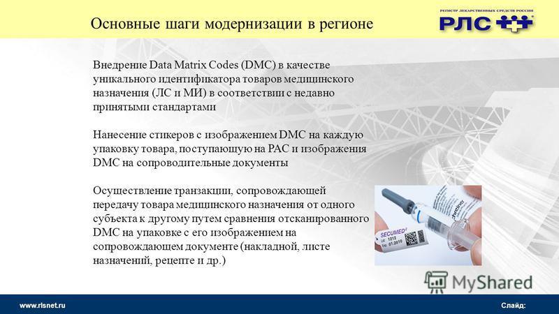 www.rlsnet.ru Слайд: Основные шаги модернизации в регионе Внедрение Data Matrix Codes (DMC) в качестве уникального идентификатора товаров медицинского назначения (ЛС и МИ) в соответствии с недавно принятыми стандартами Нанесение стикеров с изображени