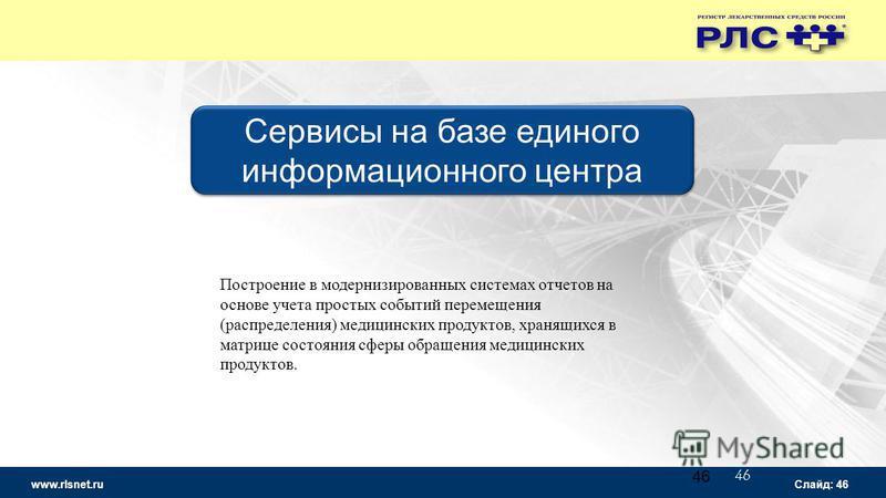 www.rlsnet.ru Слайд: 46 46 Сервисы на базе единого информационного центра Построение в модернизированных системах отчетов на основе учета простых событий перемещения (распределения) медицинских продуктов, хранящихся в матрице состояния сферы обращени
