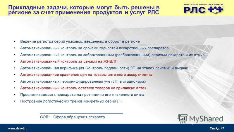 www.rlsnet.ru Слайд: 47 Прикладные задачи, которые могут быть решены в регионе за счет применения продуктов и услуг РЛС Ведение регистра серий упаковок, введенных в оборот в регионе Автоматизированный контроль за сроками годностей лекарственных препа