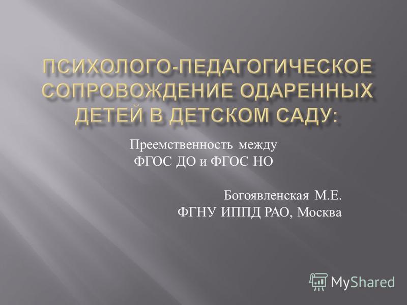 Преемственность между ФГОС ДО и ФГОС НО Богоявленская М. Е. ФГНУ ИППД РАО, Москва