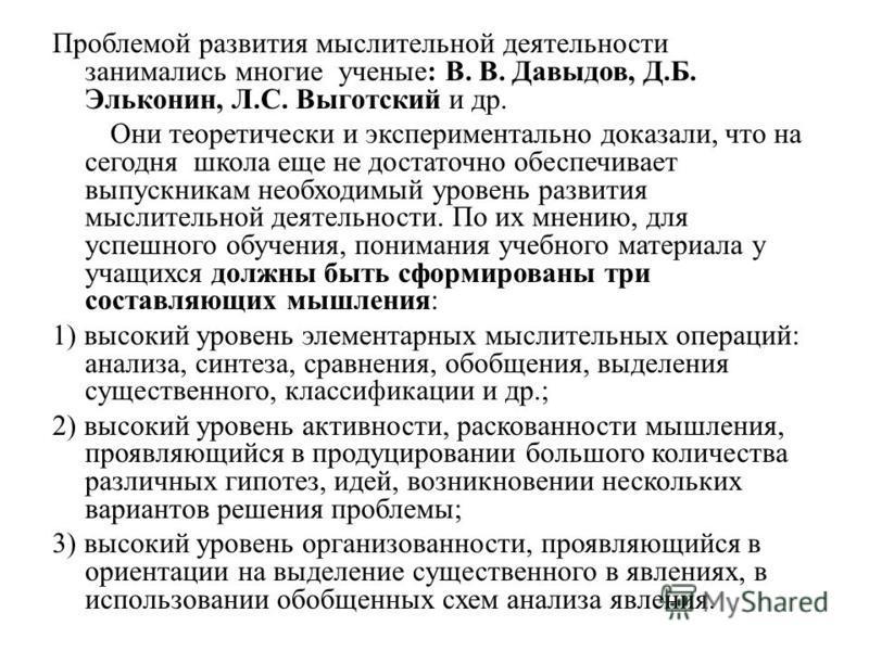 Проблемой развития мыслительной деятельности занимались многие ученые: В. В. Давыдов, Д.Б. Эльконин, Л.С. Выготский и др. Они теоретически и экспериментально доказали, что на сегодня школа еще не достаточно обеспечивает выпускникам необходимый уровен