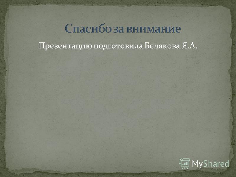 Презентацию подготовила Белякова Я.А.