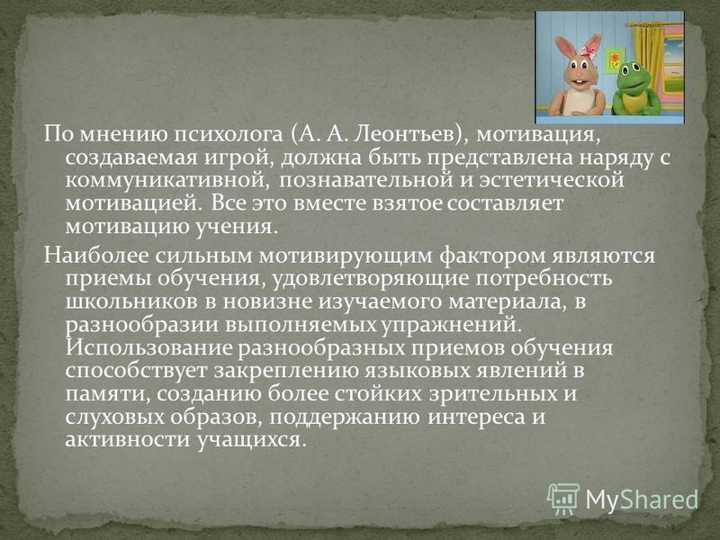 По мнению психолога (А. А. Леонтьев), мотивация, создаваемая игрой, должна быть представлена наряду с коммуникативной, познавательной и эстетической мотивацией. Все это вместе взятое составляет мотивацию учения. Наиболее сильным мотивирующим фактором