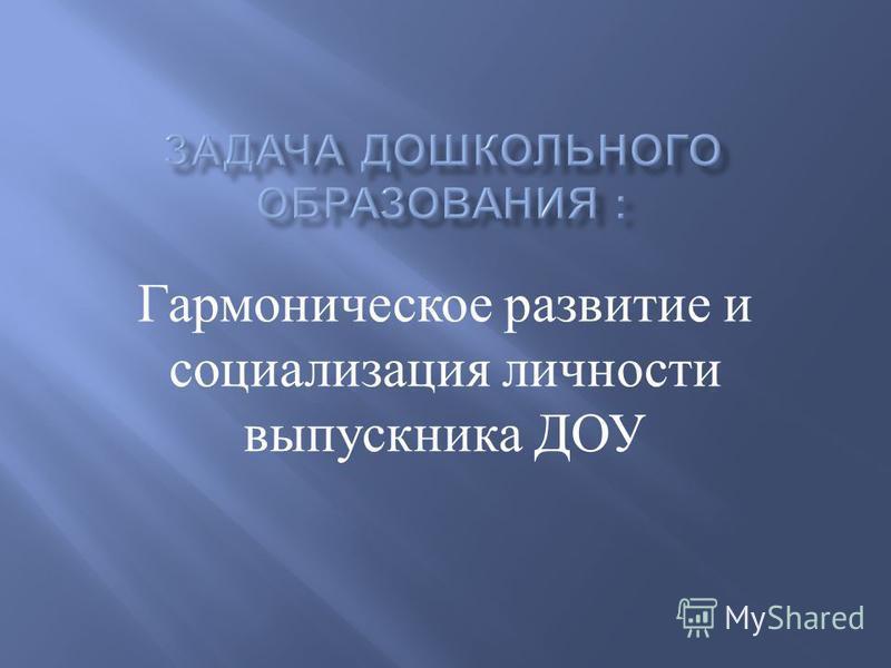 Гармоническое развитие и социализация личности выпускника ДОУ