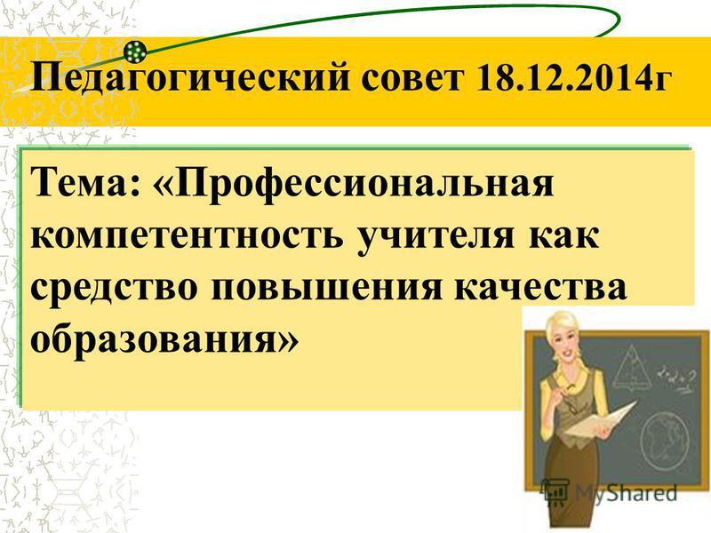 Тема: «Профессиональная компетентность учителя как средство повышения качества образования» Педагогический совет 18.12.2014 г