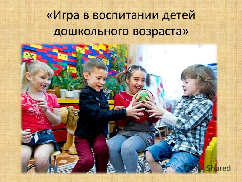 «Игра в воспитании детей дошкольного возраста»