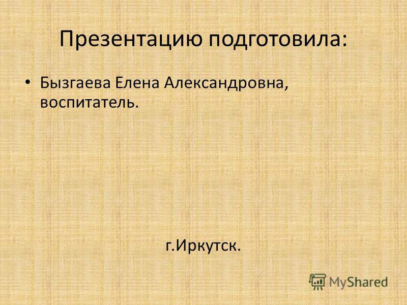 Презентацию подготовила: Бызгаева Елена Александровна, воспитатель. г.Иркутск.