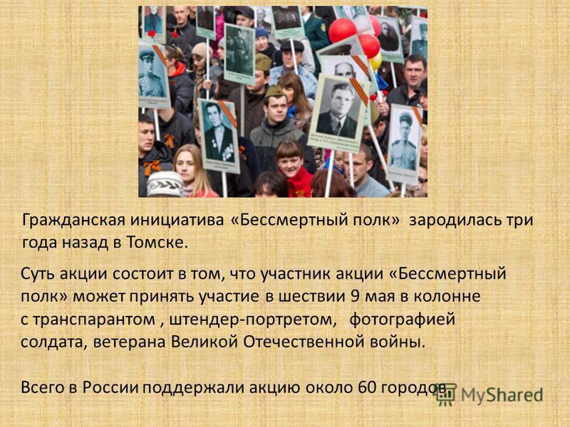 Суть акции состоит в том, что участник акции «Бессмертный полк» может принять участие в шествии 9 мая в колонне с транспарантом, штендер-портретом, фотографией солдата, ветерана Великой Отечественной войны. Всего в России поддержали акцию около 60 го
