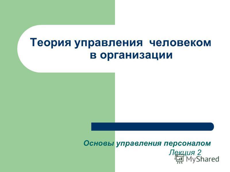Теория управления человеком в организации Основы управления персоналом Лекция 2