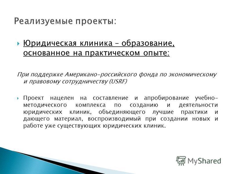 Юридическая клиника – образование, основанное на практическом опыте: При поддержке Американо-российского фонда по экономическому и правовому сотрудничеству (USRF) Проект нацелен на составление и апробирование учебно- методического комплекса по создан