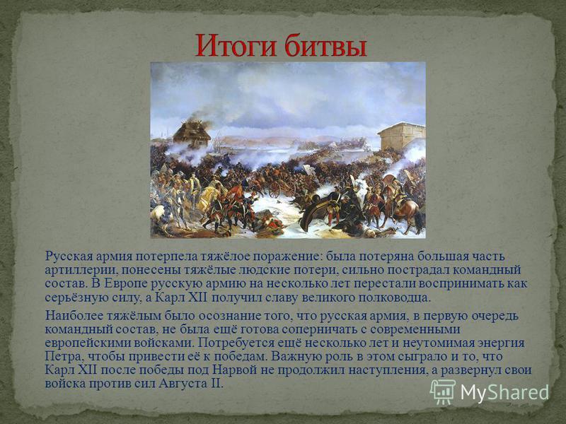 Русская армия потерпела тяжёлое поражение: была потеряна большая часть артиллерии, понесены тяжёлые людские потери, сильно пострадал командный состав. В Европе русскую армию на несколько лет перестали воспринимать как серьёзную силу, а Карл XII получ