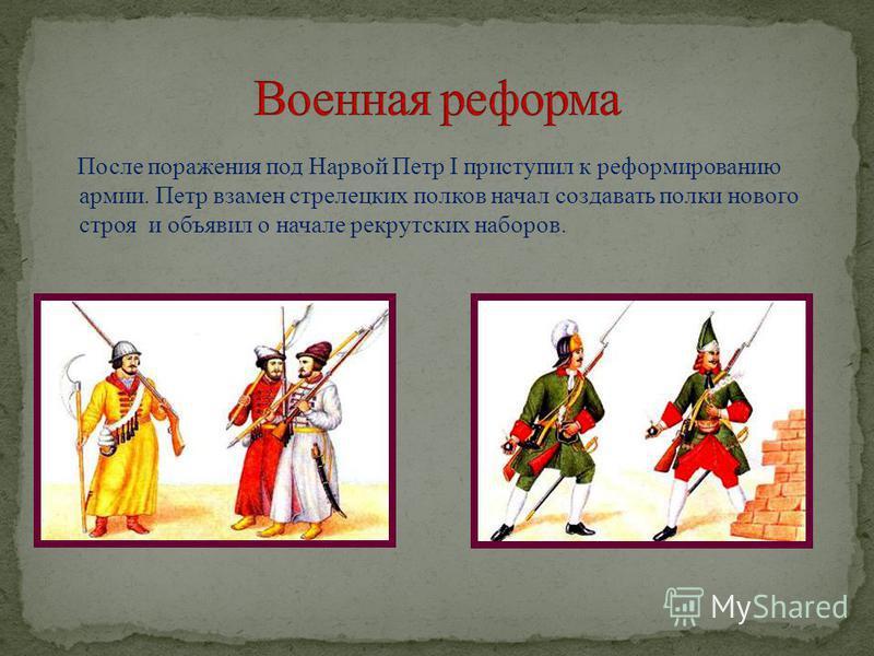 После поражения под Нарвой Петр I приступил к реформированию армии. Петр взамен стрелецких полков начал создавать полки нового строя и объявил о начале рекрутских наборов.