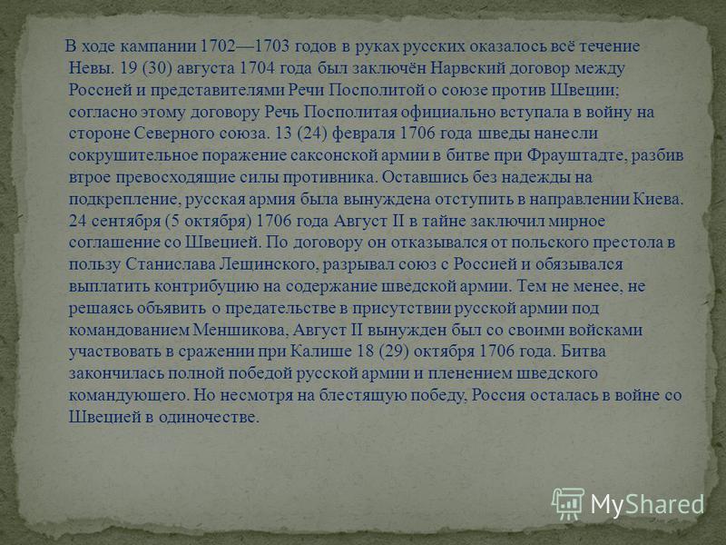 В ходе кампании 17021703 годов в руках русских оказалось всё течение Невы. 19 (30) августа 1704 года был заключён Нарвский договор между Россией и представителями Речи Посполитой о союзе против Швеции; согласно этому договору Речь Посполитая официаль