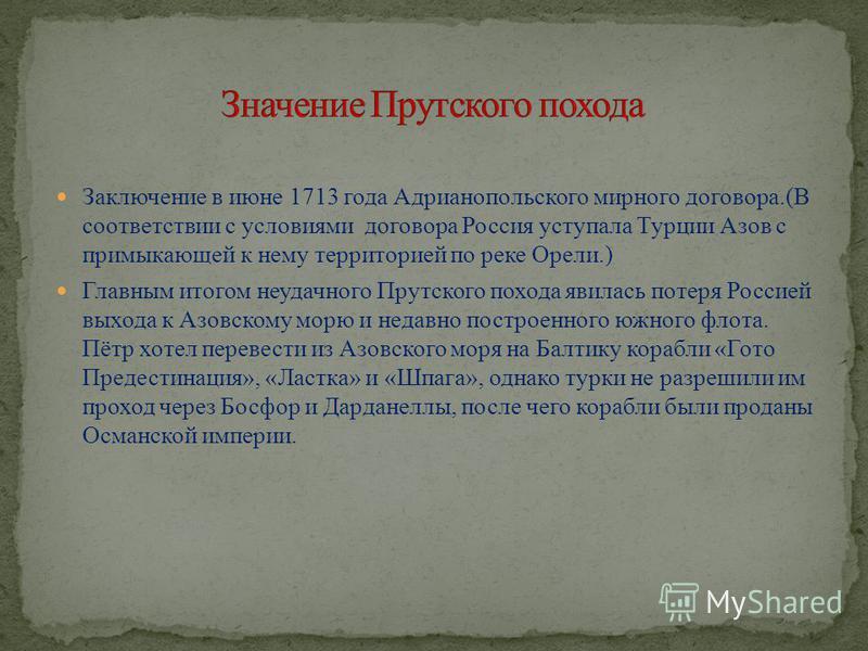 Заключение в июне 1713 года Адрианопольского мирного договора.(В соответствии с условиями договора Россия уступала Турции Азов с примыкающей к нему территорией по реке Орели.) Главным итогом неудачного Прутского похода явилась потеря Россией выхода к