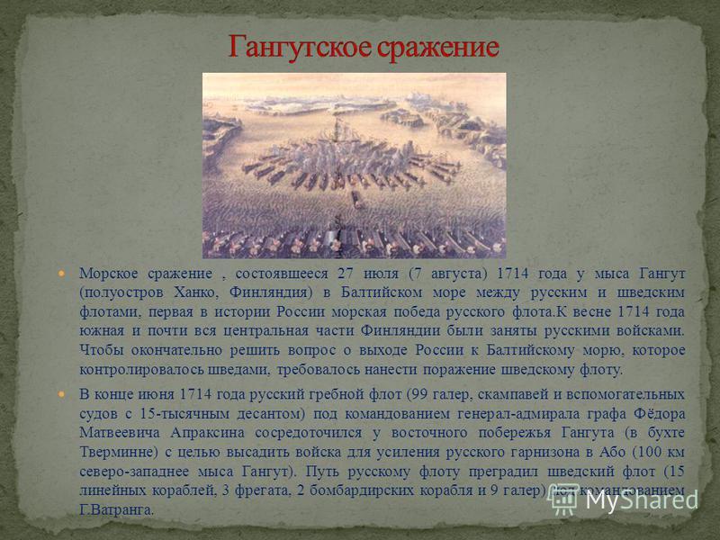 Морское сражение, состоявшееся 27 июля (7 августа) 1714 года у мыса Гангут (полуостров Ханко, Финляндия) в Балтийском море между русским и шведским флотами, первая в истории России морская победа русского флота.К весне 1714 года южная и почти вся цен