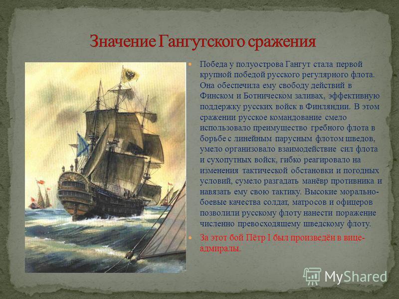 Победа у полуострова Гангут стала первой крупной победой русского регулярного флота. Она обеспечила ему свободу действий в Финском и Ботническом заливах, эффективную поддержку русских войск в Финляндии. В этом сражении русское командование смело испо