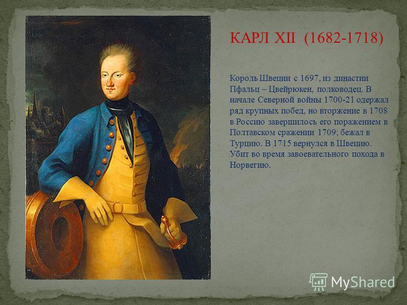 КАРЛ XII (1682-1718) Король Швеции с 1697, из династии Пфальц – Цвейрюкен, полководец. В начале Северной войны 1700-21 одержал ряд крупных побед, но вторжение в 1708 в Россию завершилось его поражением в Полтавском сражении 1709; бежал в Турцию. В 17