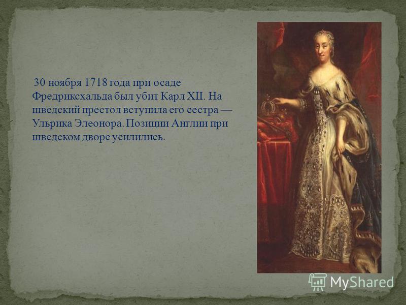 30 ноября 1718 года при осаде Фредриксхальда был убит Карл XII. На шведский престол вступила его сестра Ульрика Элеонора. Позиции Англии при шведском дворе усилились.