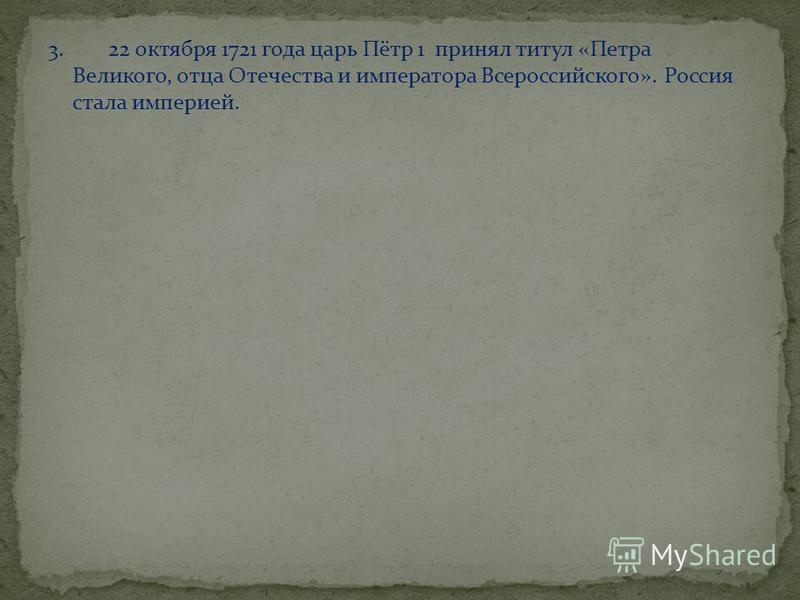 3. 22 октября 1721 года царь Пётр 1 принял титул «Петра Великого, отца Отечества и императора Всероссийского». Россия стала империей.