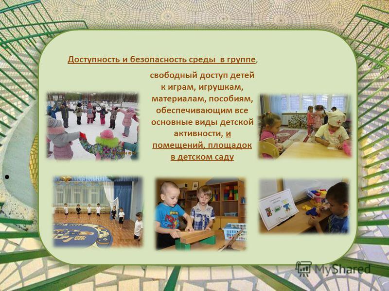Доступность и безопасность среды в группе, свободный доступ детей к играм, игрушкам, материалам, пособиям, обеспечивающим все основные виды детской активности, и помещений, площадок в детском саду