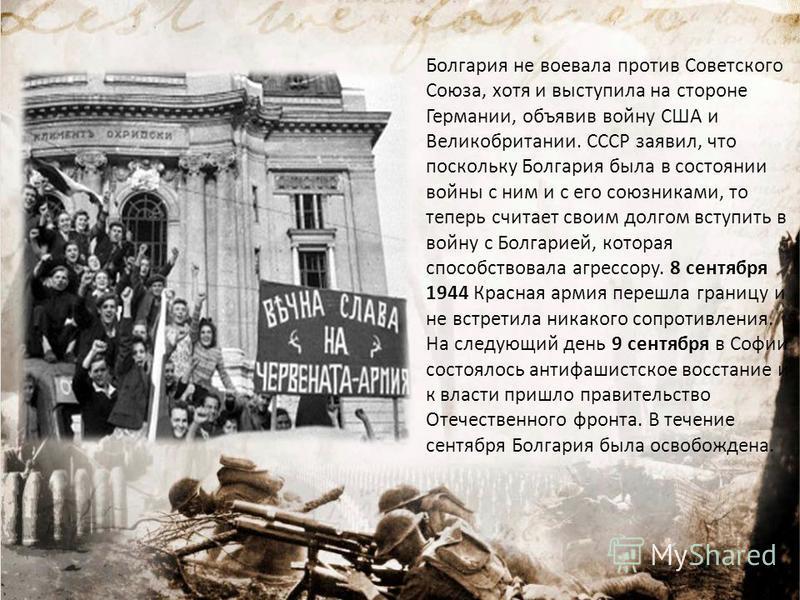 Болгария не воевала против Советского Союза, хотя и выступила на стороне Германии, объявив войну США и Великобритании. СССР заявил, что поскольку Болгария была в состоянии войны с ним и с его союзниками, то теперь считает своим долгом вступить в войн