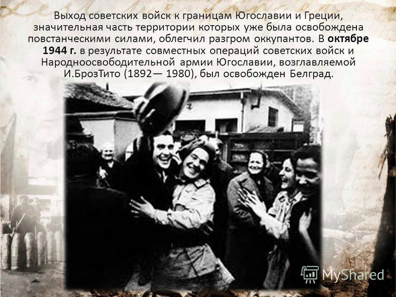 Выход советских войск к границам Югославии и Греции, значительная часть территории которых уже была освобождена повстанческими силами, облегчил разгром оккупантов. В октябре 1944 г. в результате совместных операций советских войск и Народноосвободите