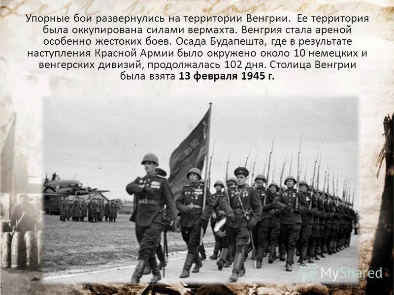 Упорные бои развернулись на территории Венгрии. Ее территория была оккупирована силами вермахта. Венгрия стала ареной особенно жестоких боев. Осада Будапешта, где в результате наступления Красной Армии было окружено около 10 немецких и венгерских див