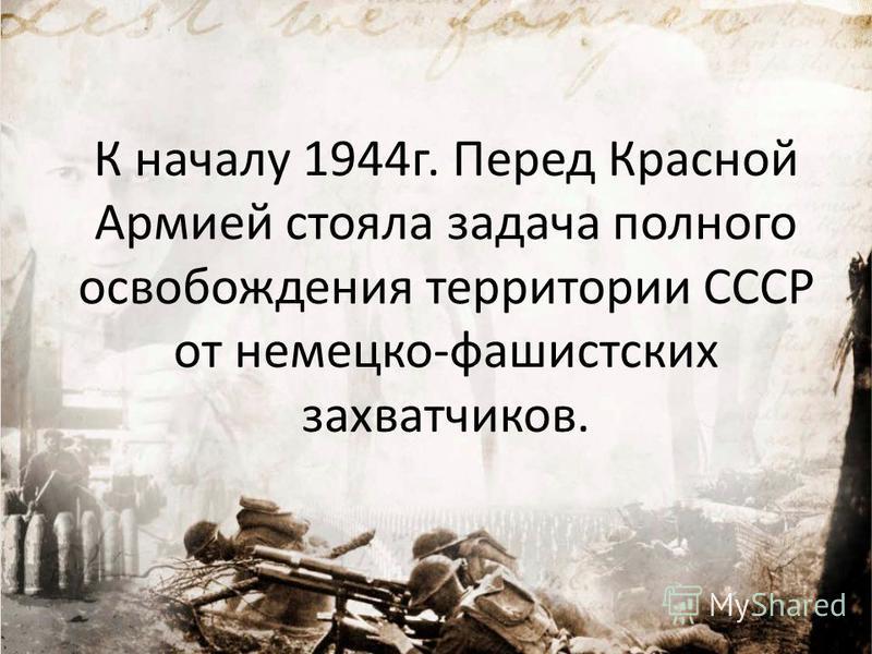 К началу 1944 г. Перед Красной Армией стояла задача полного освобождения территории СССР от немецко-фашистских захватчиков.