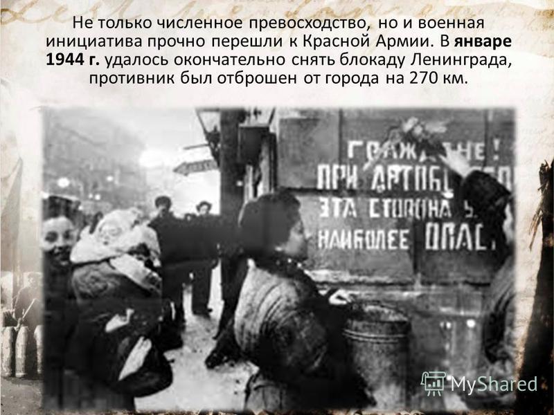 Не только численное превосходство, но и военная инициатива прочно перешли к Красной Армии. В январе 1944 г. удалось окончательно снять блокаду Ленинграда, противник был отброшен от города на 270 км.