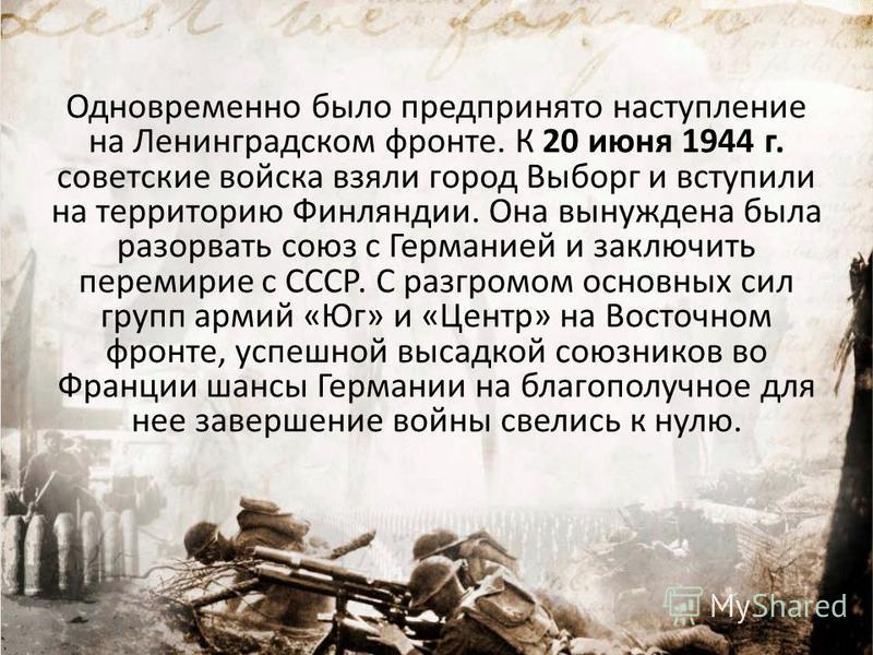Одновременно было предпринято наступление на Ленинградском фронте. К 20 июня 1944 г. советские войска взяли город Выборг и вступили на территорию Финляндии. Она вынуждена была разорвать союз с Германией и заключить перемирие с СССР. С разгромом основ