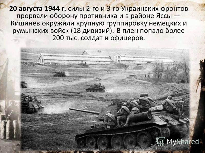 20 августа 1944 г. силы 2-го и 3-го Украинских фронтов прорвали оборону противника и в районе Яссы Кишинев окружили крупную группировку немецких и румынских войск (18 дивизий). В плен попало более 200 тыс. солдат и офицеров.