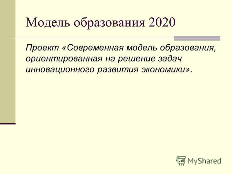 Модель образования 2020 Проект «Современная модель образования, ориентированная на решение задач инновационного развития экономики».
