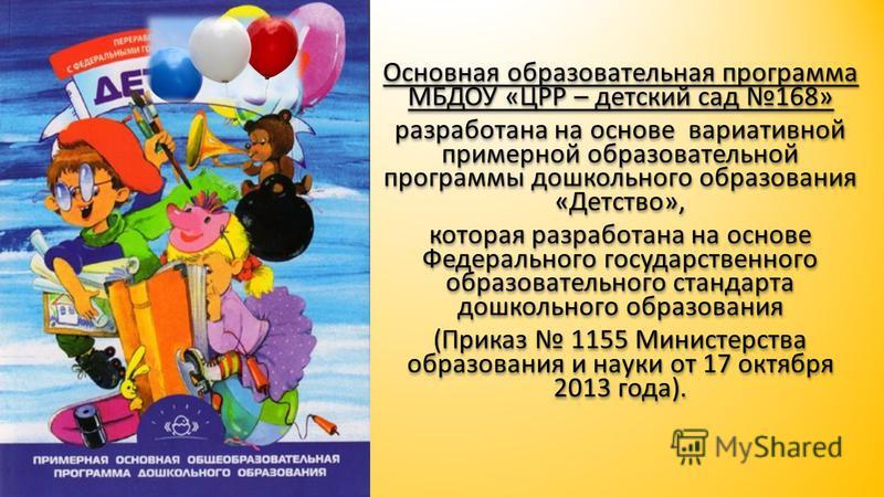 Основная образовательная программа МБДОУ «ЦРР – детский сад 168» разработана на основе вариативной примерной образовательной программы дошкольного образования «Детство», которая разработана на основе Федерального государственного образовательного ста