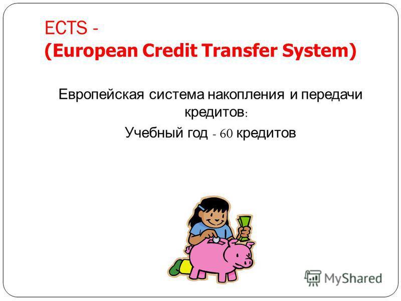 ECTS - (European Credit Transfer System) Европейская система накопления и передачи кредитов : Учебный год - 60 кредитов