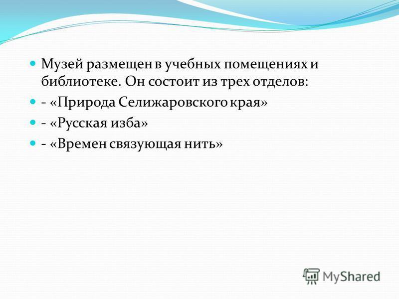 Музей размещен в учебных помещениях и библиотеке. Он состоит из трех отделов: - «Природа Селижаровского края» - «Русская изба» - «Времен связующая нить»