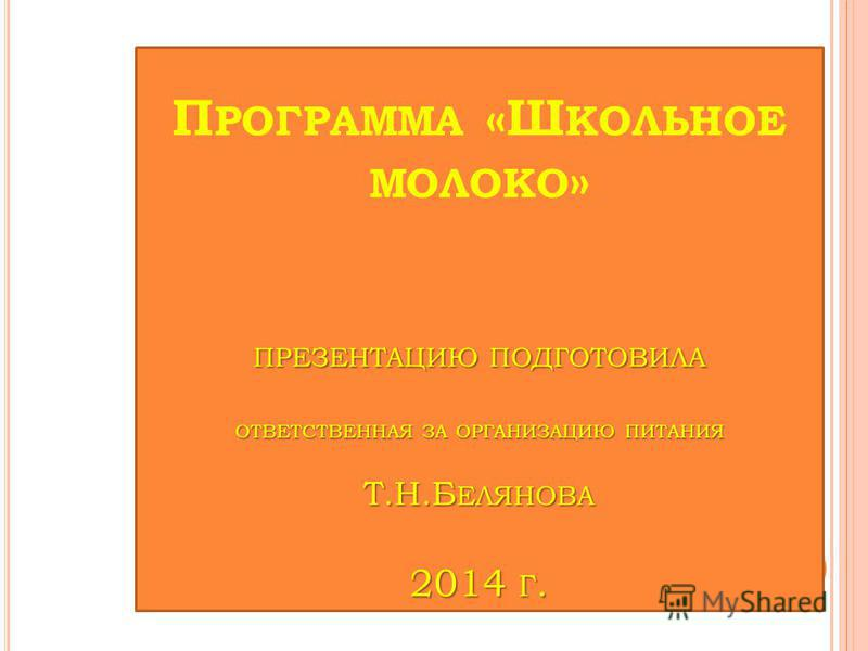 ПРЕЗЕНТАЦИЮ ПОДГОТОВИЛА ОТВЕТСТВЕННАЯ ЗА ОРГАНИЗАЦИЮ ПИТАНИЯ Т.Н.Б ЕЛЯНОВА 2014 Г. П РОГРАММА «Ш КОЛЬНОЕ МОЛОКО » ПРЕЗЕНТАЦИЮ ПОДГОТОВИЛА ОТВЕТСТВЕННАЯ ЗА ОРГАНИЗАЦИЮ ПИТАНИЯ Т.Н.Б ЕЛЯНОВА 2014 Г.