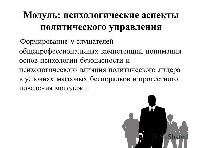 Модуль: психологические аспекты политического управления Формирование у слушателей общепрофессиональных компетенций понимания основ психологии безопасности и психологического влияния политического лидера в условиях массовых беспорядков и протестного