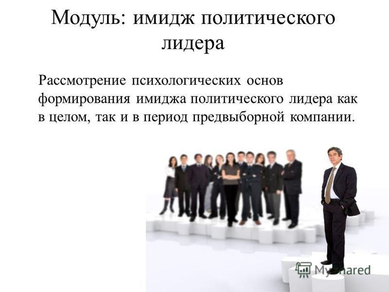 Модуль: имидж политического лидера Рассмотрение психологических основ формирования имиджа политического лидера как в целом, так и в период предвыборной компании.