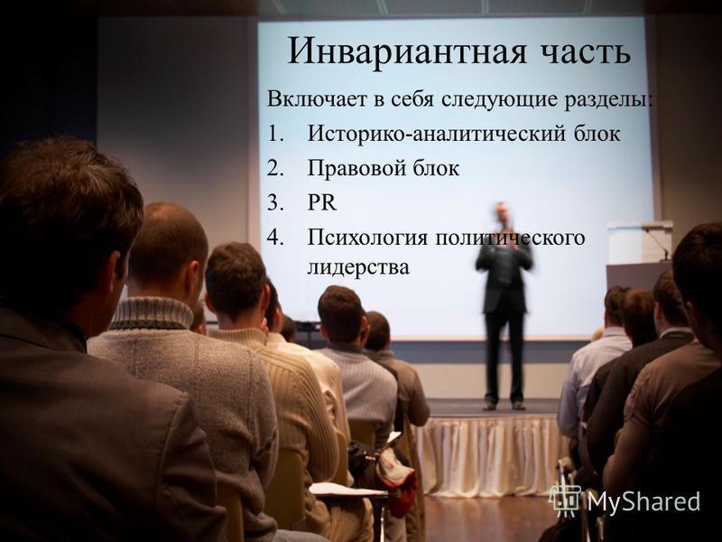 Инвариантная часть Включает в себя следующие разделы: 1.Историко-аналитический блок 2. Правовой блок 3. PR 4. Психология политического лидерства