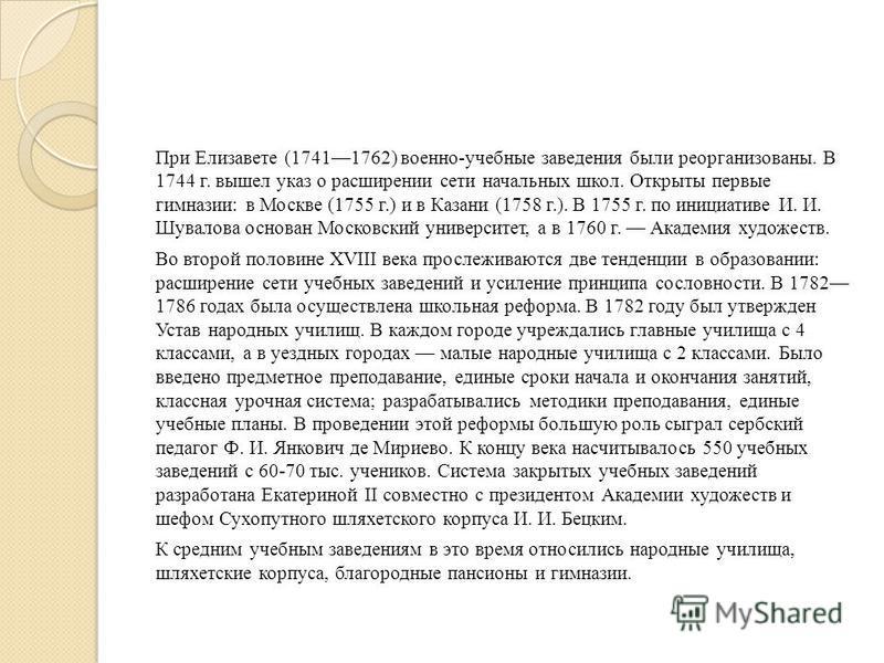 При Елизавете (17411762) военно-учебные заведения были реорганизованы. В 1744 г. вышел указ о расширении сети начальных школ. Открыты первые гимназии: в Москве (1755 г.) и в Казани (1758 г.). В 1755 г. по инициативе И. И. Шувалова основан Московский