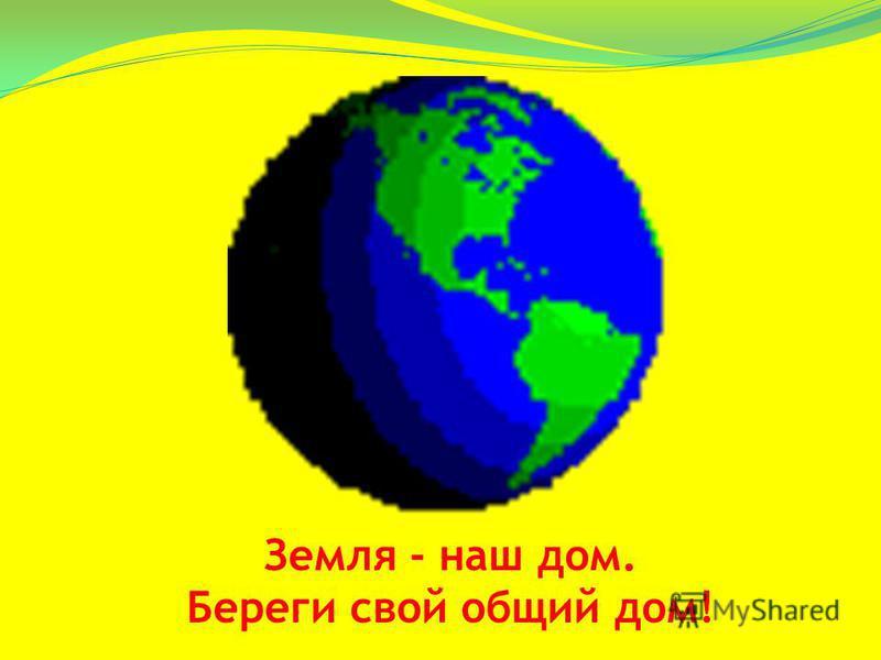 Земля - наш дом. Береги свой общий дом!