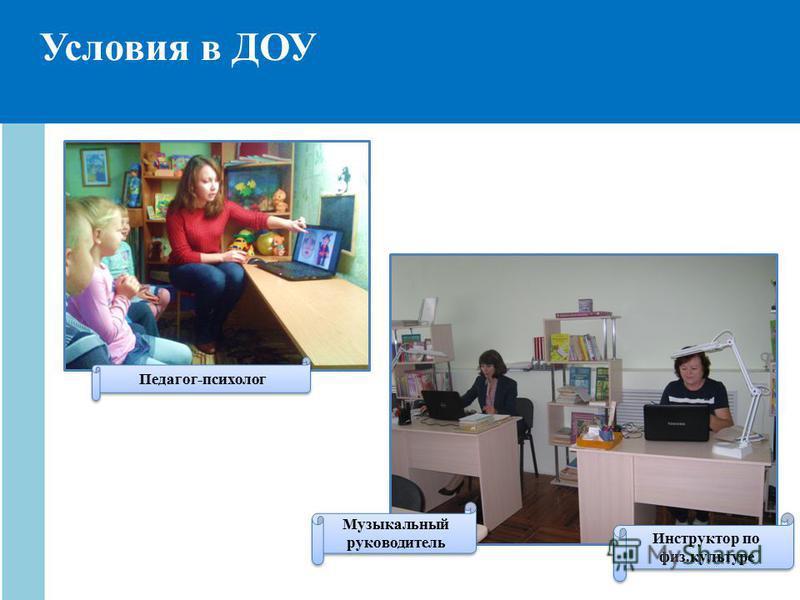 Условия в ДОУ Педагог-психолог Музыкальный руководитель Инструктор по физ.культуре