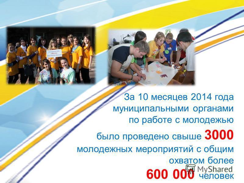 За 10 месяцев 2014 года муниципальными органами по работе с молодежью было проведено свыше 3000 молодежных мероприятий с общим охватом более 600 000 человек