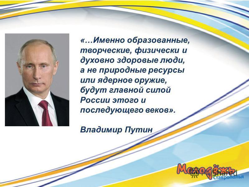 «…Именно образованные, творческие, физически и духовно здоровые люди, а не природные ресурсы или ядерное оружие, будут главной силой России этого и последующего веков». Владимир Путин