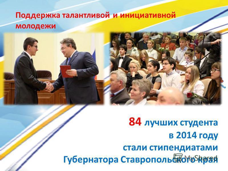 84 лучших студента в 2014 году стали стипендиатами Губернатора Ставропольского края Поддержка талантливой и инициативной молодежи
